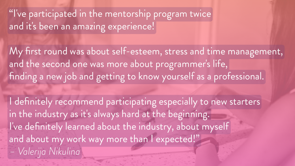 "Image with text: ""I've participated in the mentorship program twice and it's been an amazing experience! My first round was about self-esteem, stress and time management, and the second one was more about programmer's life, finding a new job and getting to know yourself as a professional. I definitely recommend participating especially to new starters in the industry as it's always hard at the beginning. I've definitely learned about the industry, about myself and about my work way more than I expected!"" - Valerija Nikulina"