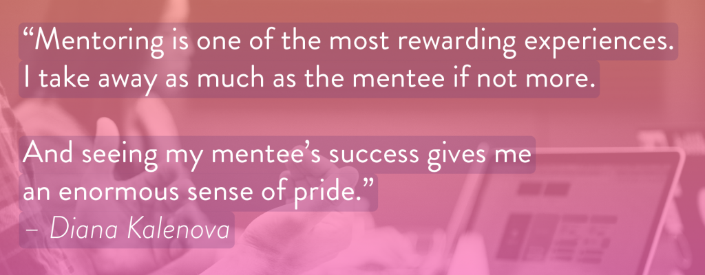 "Image with text: ""Mentoring is one of the most rewarding experiences. I take away as much as the mentee if not more. And seeing my mentee's success gives me an enormous sense of pride"" – Diana Kalenova"