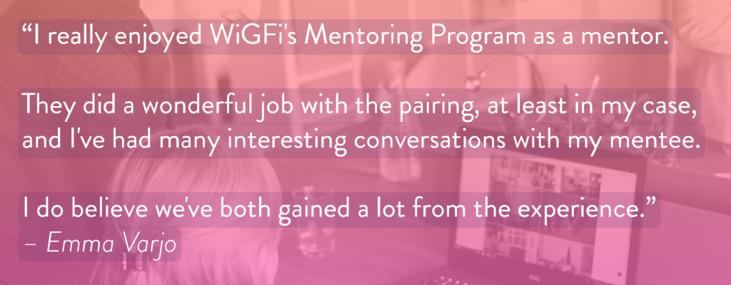 """Image with text: """"I really enjoyed WiGFi's Mentoring Program as a mentor. They did a wonderful job with the pairing, at least in my case, and I've had many interesting conversations with my mentee. I do believe we've both gained a lot from the experience."""" – Emma Varjo"""